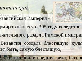 Византийская Империя Византийская Империя - государство, сформировавшееся в