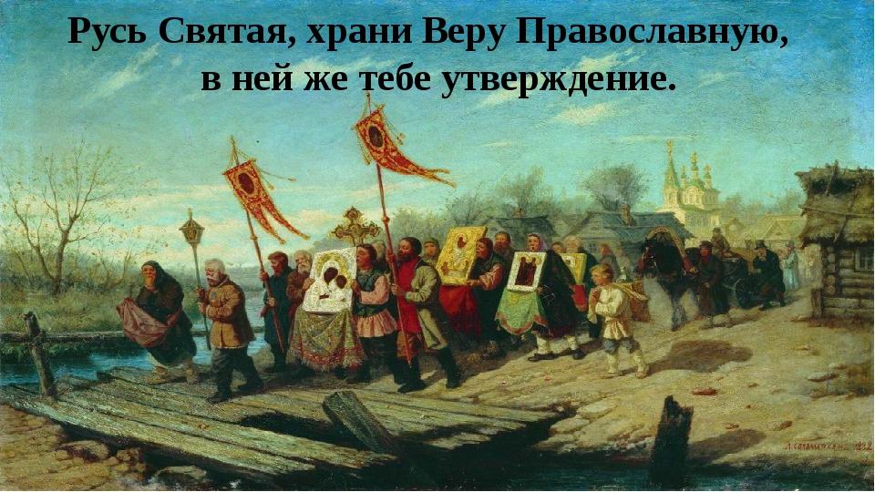 Русь Святая, храни Веру Православную, в ней же тебе утверждение.