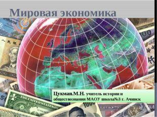 Мировая экономика Цукман.М.Н. учитель истории и обществознания МАОУ школа№3 г