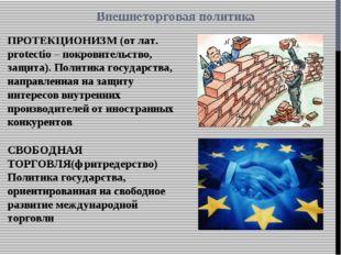 Внешнеторговая политика ПРОТЕКЦИОНИЗМ (от лат. protectio – покровительство, з
