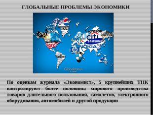 ГЛОБАЛЬНЫЕ ПРОБЛЕМЫ ЭКОНОМИКИ По оценкам журнала «Экономист», 5 крупнейших ТН