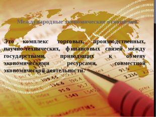 Международные экономические отношения Это комплекс торговых, производственных
