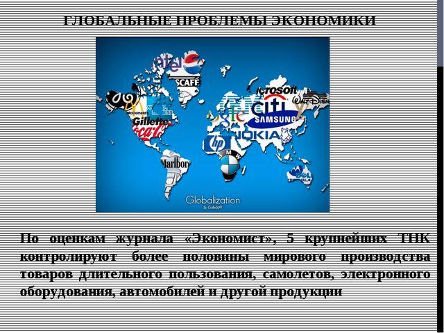 ГЛОБАЛЬНЫЕ ПРОБЛЕМЫ ЭКОНОМИКИ По оценкам журнала «Экономист», 5 крупнейших ТН...