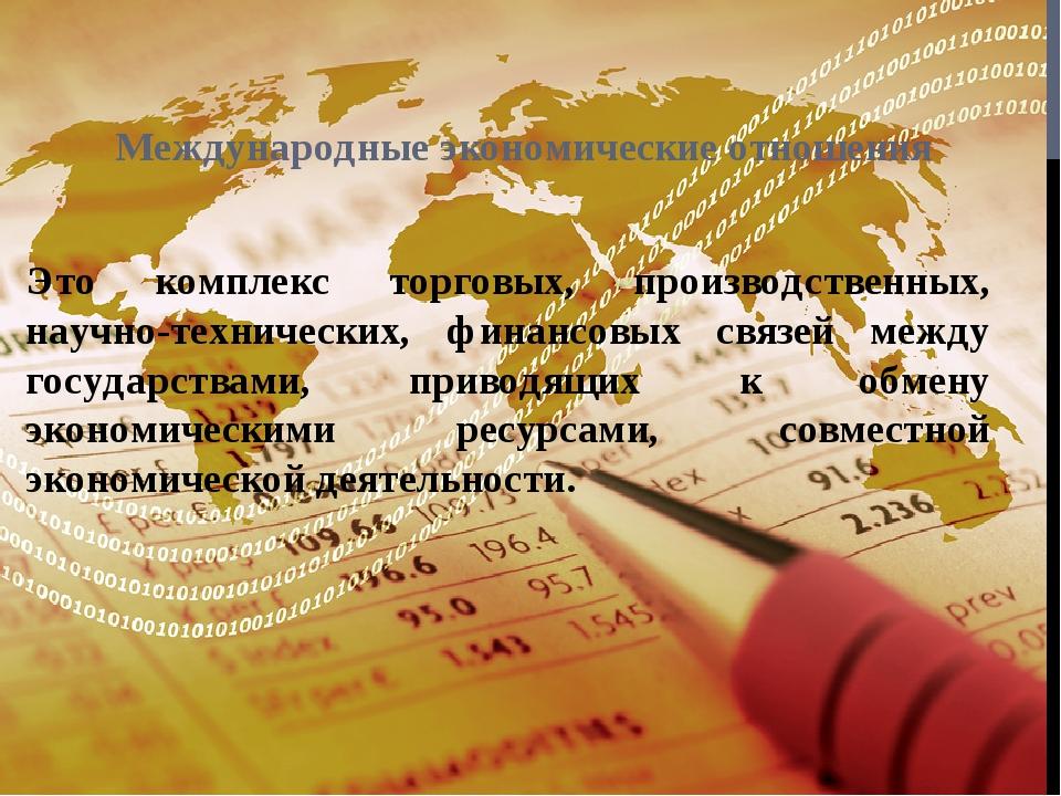 Международные экономические отношения Это комплекс торговых, производственных...