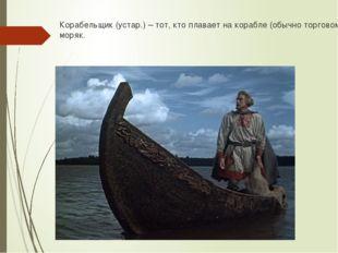 Корабельщик (устар.) – тот, кто плавает на корабле (обычно торговом); моряк.