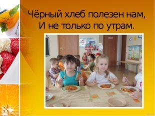 Чёрный хлеб полезен нам, И не только по утрам.