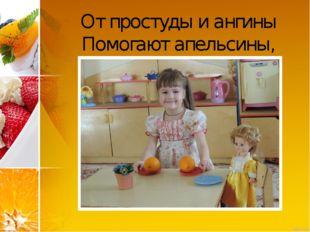От простуды и ангины Помогают апельсины,