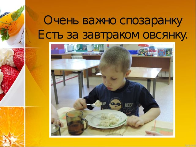 Очень важно спозаранку Есть за завтраком овсянку.