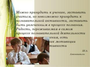 Можно принудить к учению, заставить учиться, но невозможно принудить к позна