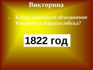 Викторина Когда произошло объединение Романова и Борисоглебска? 1822 год