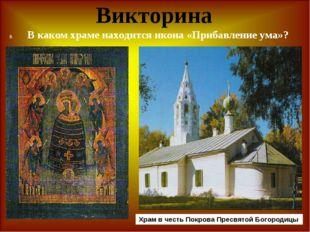 Викторина В каком храме находится икона «Прибавление ума»? Храм в честь Покро