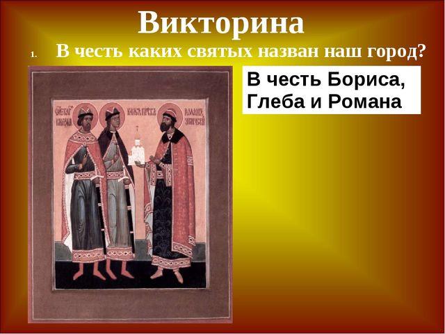 Викторина В честь каких святых назван наш город? В честь Бориса, Глеба и Романа