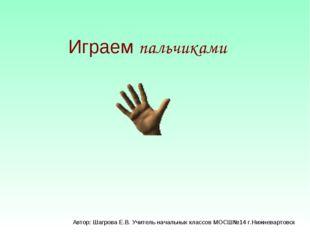 Играем пальчиками Автор: Шагрова Е.В. Учитель начальных классов МОСШ№14 г.Ниж