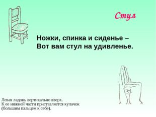 Стул Ножки, спинка и сиденье – Вот вам стул на удивленье. Левая ладонь вертик