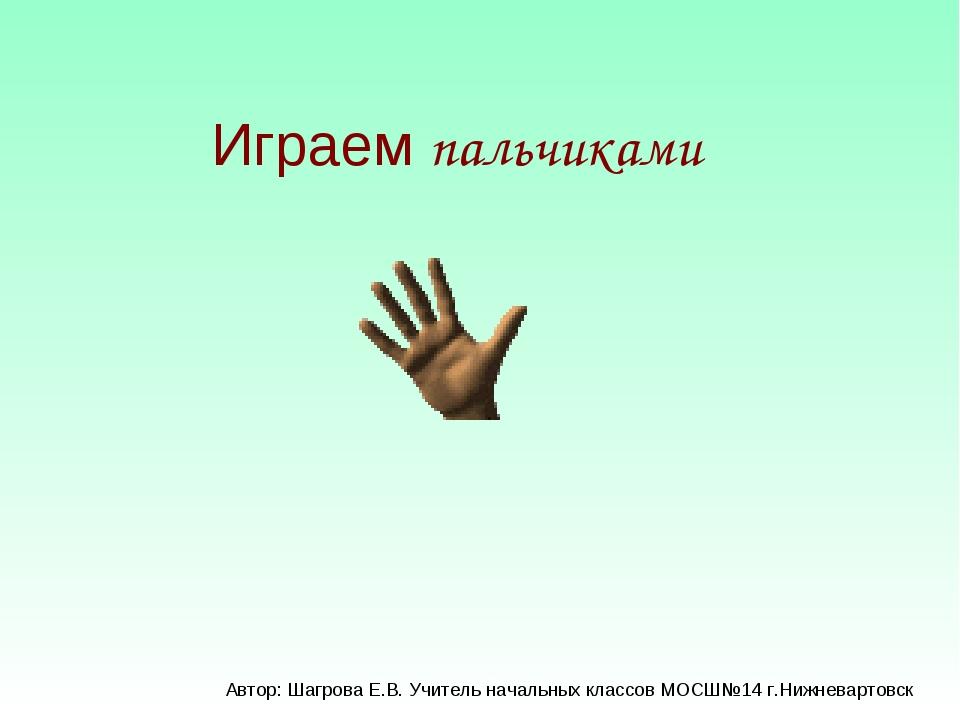 Играем пальчиками Автор: Шагрова Е.В. Учитель начальных классов МОСШ№14 г.Ниж...