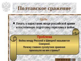 Полтавское сражение Цель: Узнать о нарастание мощи российской армии и постепе