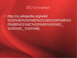 Источники: http://ru.wikipedia.org/wiki/%D0%92%D0%B0%D1%81%D0%B8%D0%BB%D1%8C%