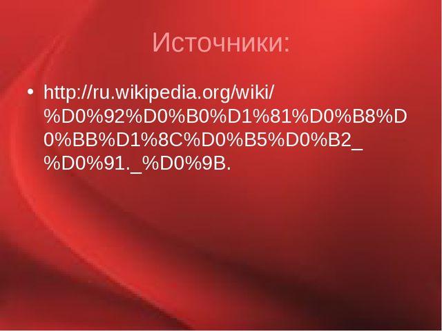 Источники: http://ru.wikipedia.org/wiki/%D0%92%D0%B0%D1%81%D0%B8%D0%BB%D1%8C%...