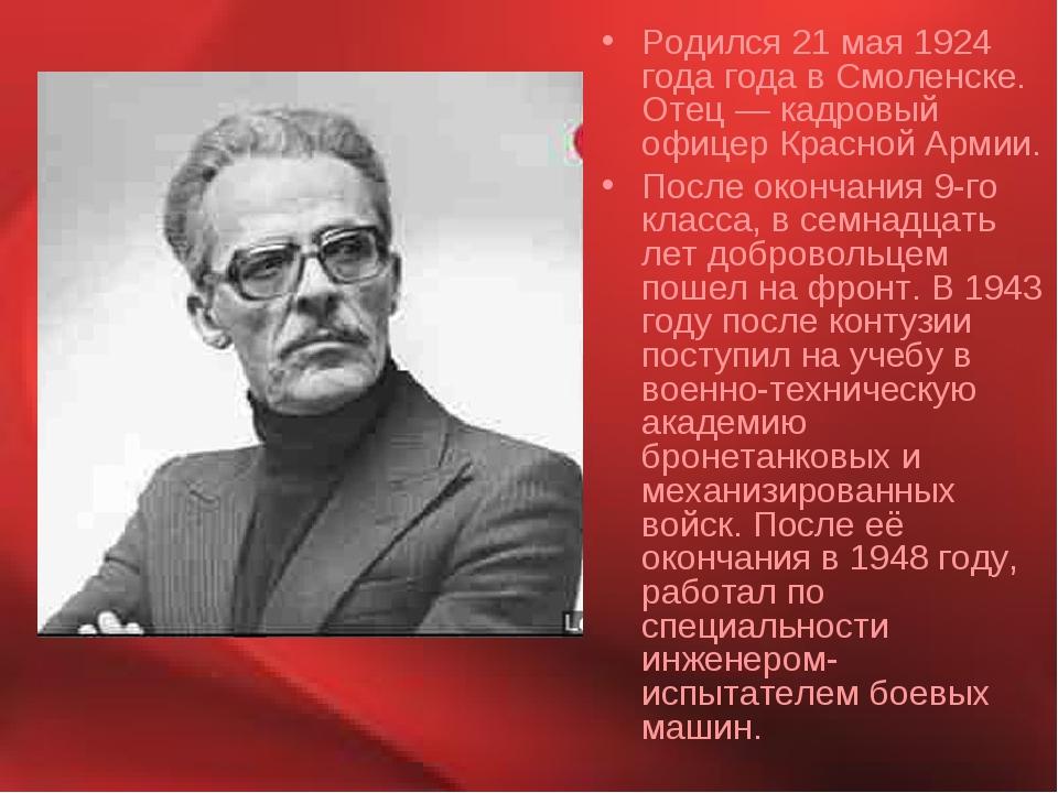 Родился 21 мая 1924 года года в Смоленске. Отец — кадровый офицер Красной Арм...