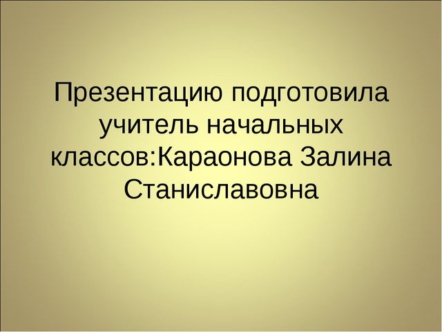Презентацию подготовила учитель начальных классов:Караонова Залина Станиславо...