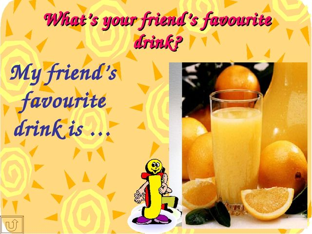 What's your friend's favourite drink? My friend's favourite drink is …