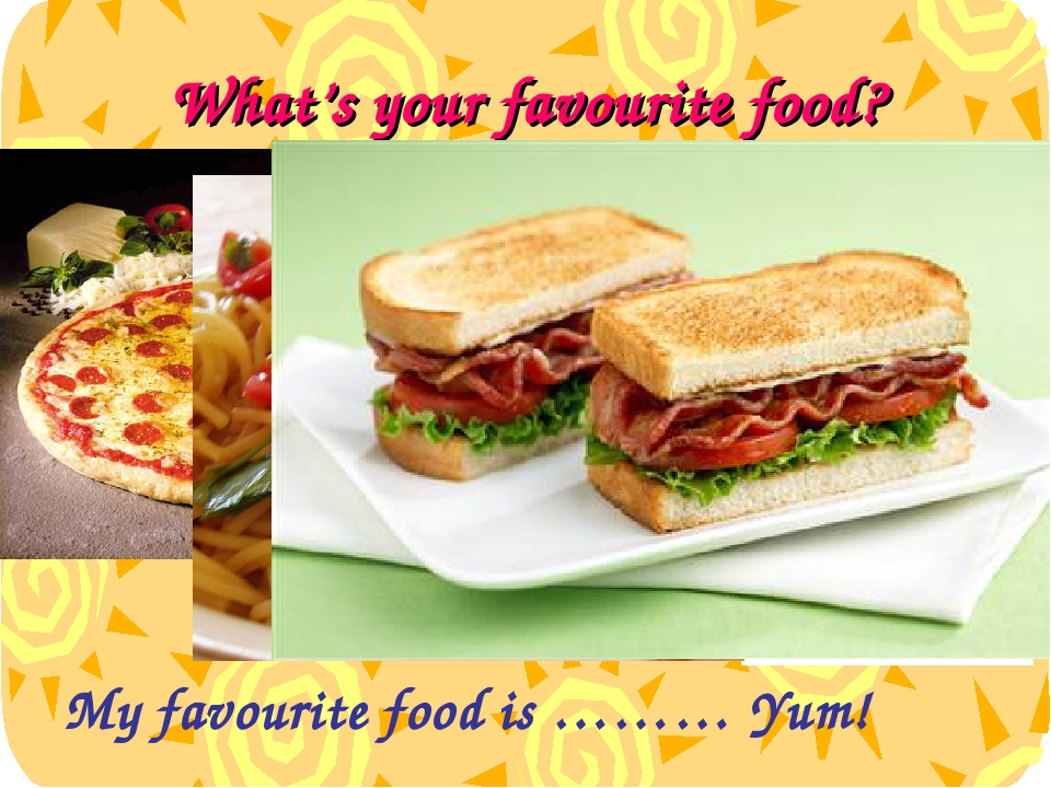 What's your favourite food? My favourite food is ……… Yum!