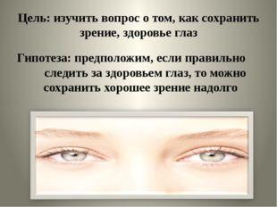 Цель: изучить вопрос о том, как сохранить зрение, здоровье глаз Гипотеза: пре