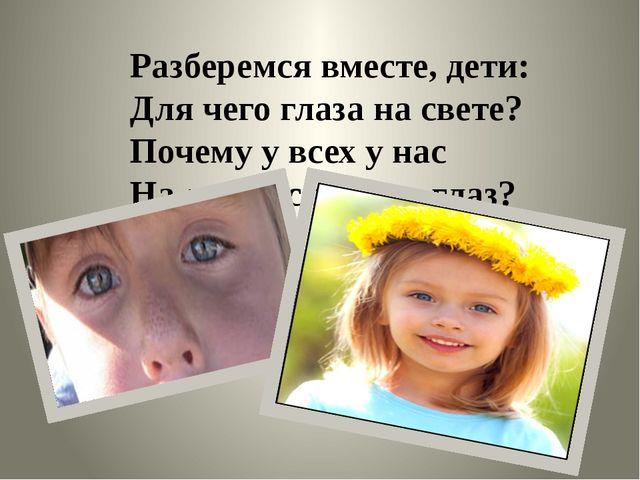 Разберемся вместе, дети: Для чего глаза на свете? Почему у всех у нас На лице...