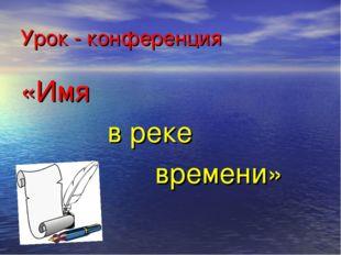 Урок - конференция «Имя в реке времени»