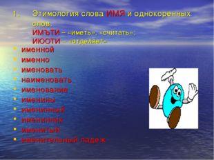 Этимология слова ИМЯ и однокоренных слов. ИМЪТИ – «иметь», «считать»; ИЮОТИ –