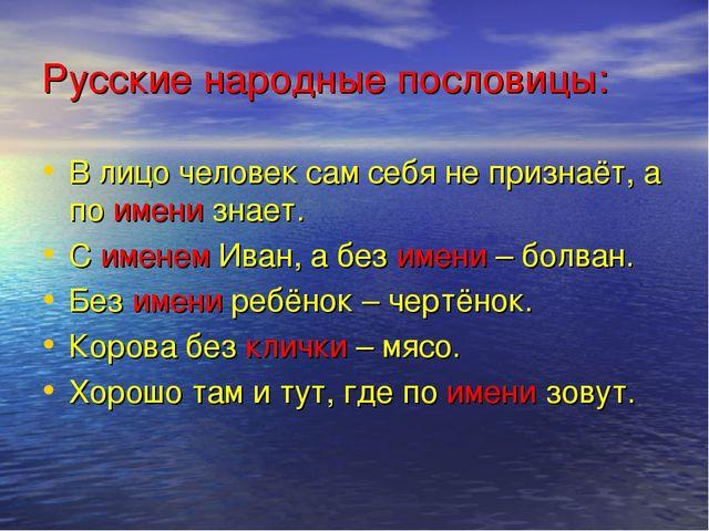 Русские народные пословицы: В лицо человек сам себя не признаёт, а по имени з...