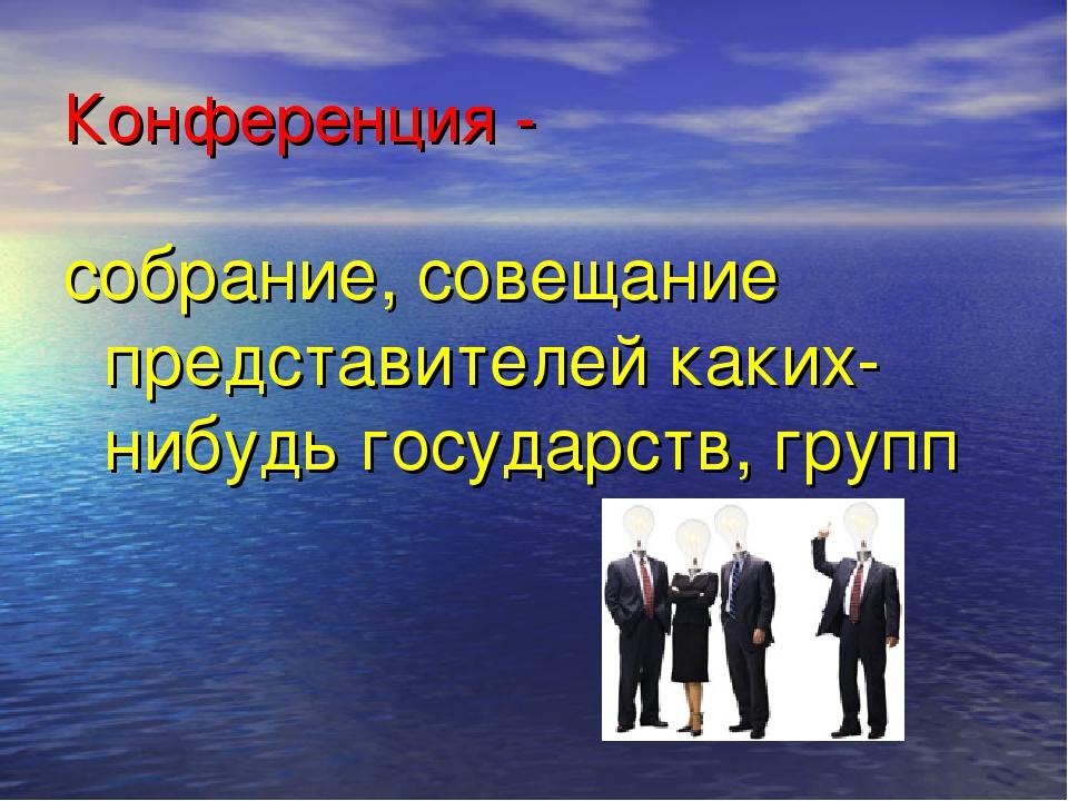 Конференция - собрание, совещание представителей каких-нибудь государств, групп