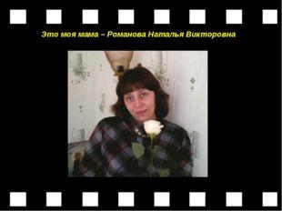 Это моя мама – Романова Наталья Викторовна