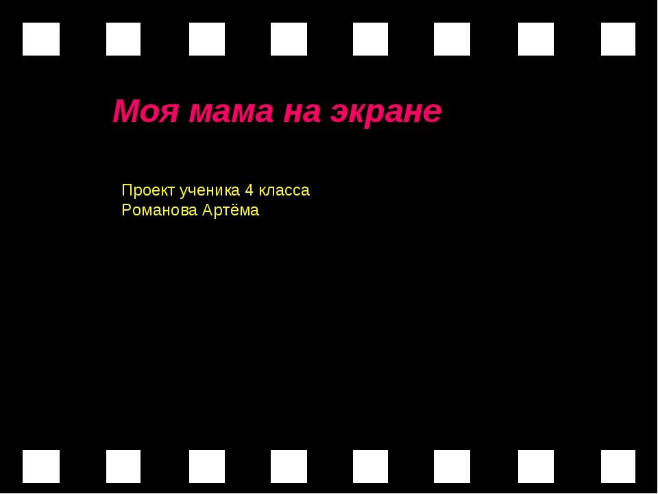 Моя мама на экране Моя мама на экране Проект ученика 4 класса Романова Артёма