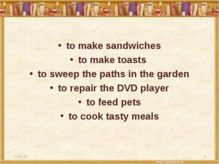 to make sandwiches to make toasts to sweep the paths in the garden to repair