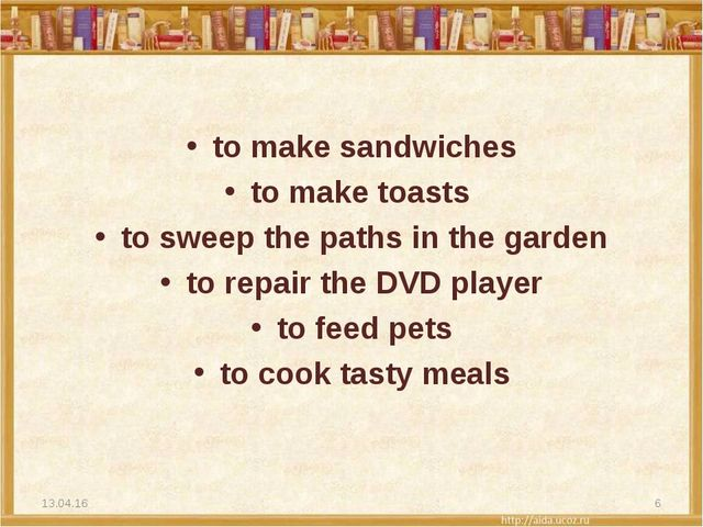 to make sandwiches to make toasts to sweep the paths in the garden to repair...