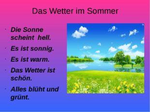 Das Wetter im Sommer Die Sonne scheint hell. Es ist sonnig. Es ist warm. Das