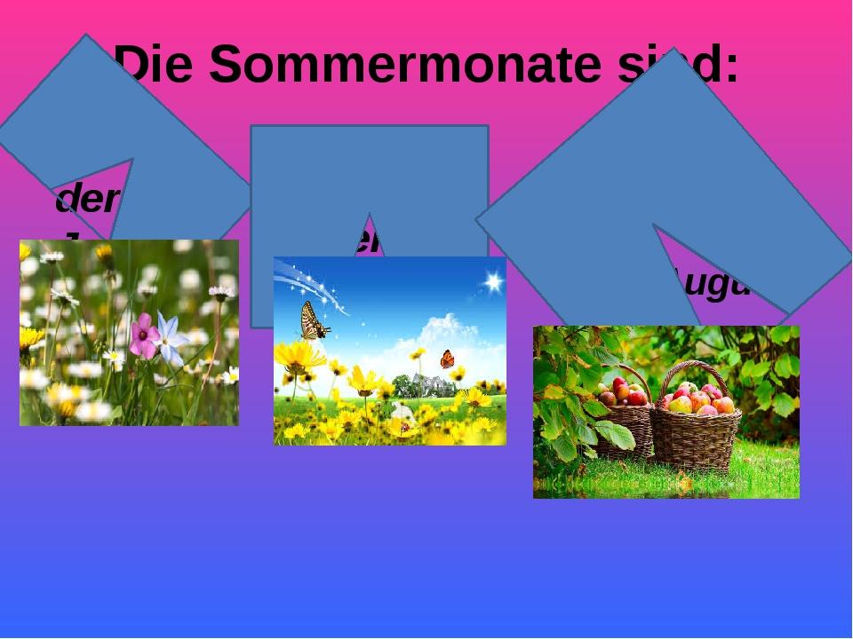 Die Sommermonate sind: der Juni der August der Juli