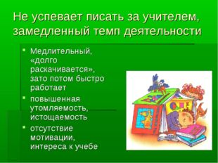 Не успевает писать за учителем, замедленный темп деятельности Медлительный, «
