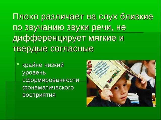 Плохо различает на слух близкие по звучанию звуки речи, не дифференцирует мяг...