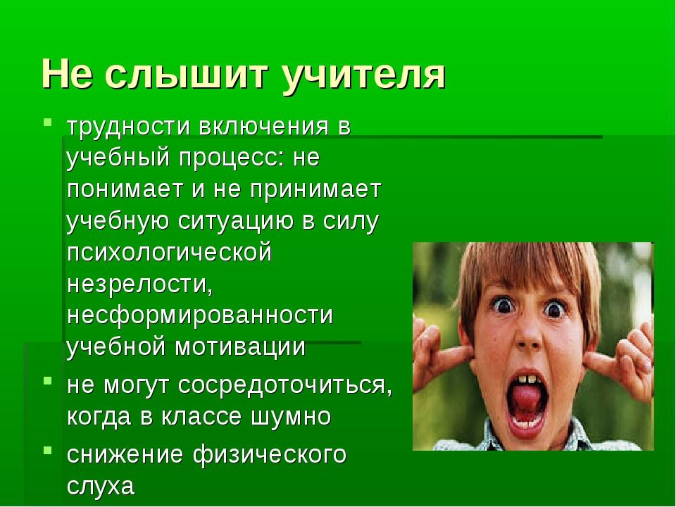 Не слышит учителя трудности включения в учебный процесс: не понимает и не при...
