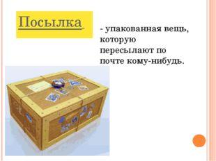 Посылка - упакованная вещь, которую пересылают по почте кому-нибудь.