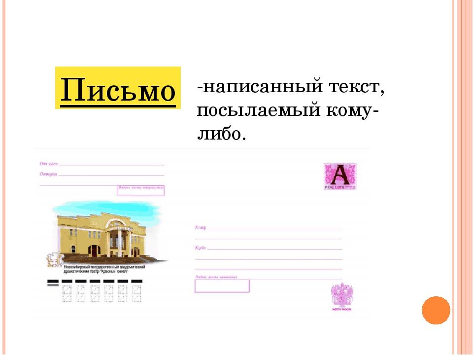 Письмо -написанный текст, посылаемый кому-либо.