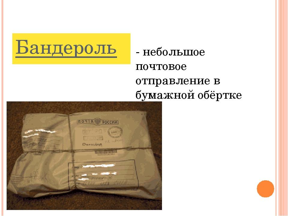 Бандероль - небольшое почтовое отправление в бумажной обёртке