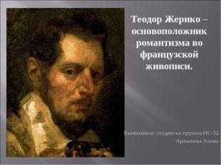 Теодор Жерико – основоположник романтизма во французской живописи. Выполнила: