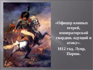 «Офицер конных егерей, императорской гвардии, идущий в атаку». 1812 год, Лувр