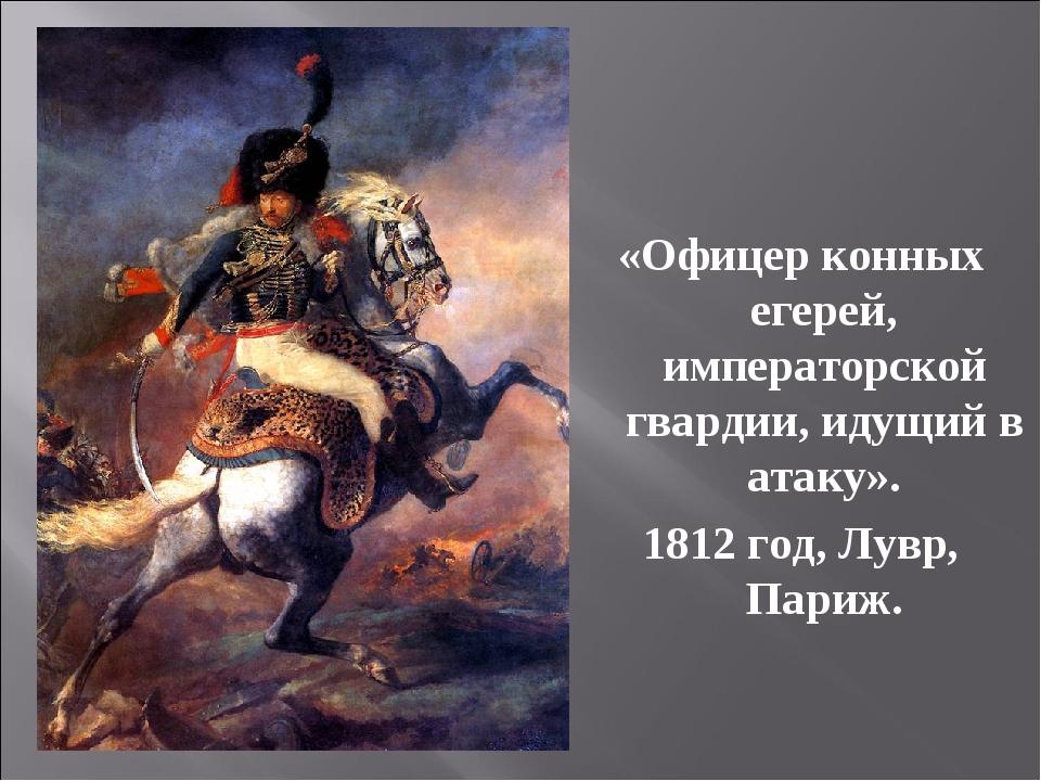 «Офицер конных егерей, императорской гвардии, идущий в атаку». 1812 год, Лувр...
