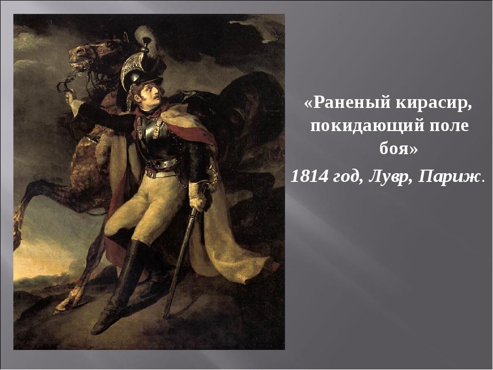 «Раненый кирасир, покидающий поле боя» 1814 год, Лувр, Париж.