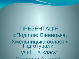 ПРЕЗЕНТАЦІЯ «Поділля: Вінницька, Хмельницька області» Підготували: учні 1-А к