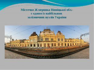 Містечко Жмеринка Вінніцької обл.- є одним із найбільших залізничних вузлів У